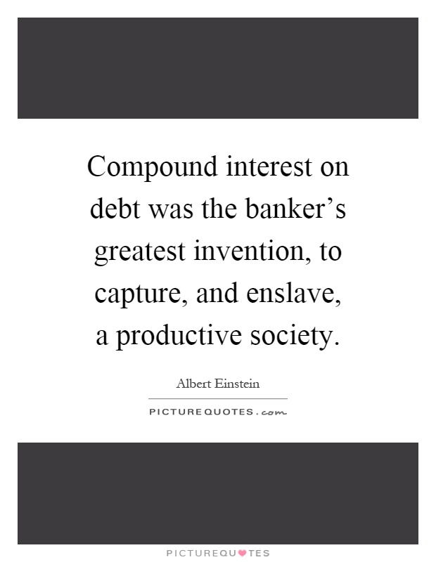 Compound interest on debt was the banker's greatest invention, to capture, and enslave, a productive society Picture Quote #1