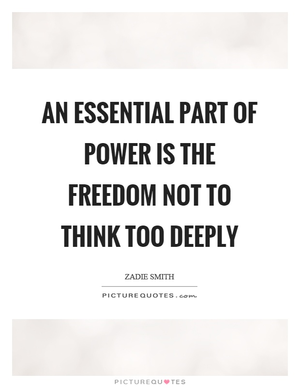 An essential part of power is the freedom not to think too deeply Picture Quote #1