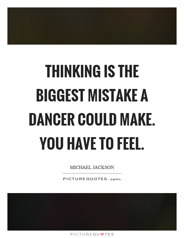 Thinking is the biggest mistake a dancer could make. You have to feel Picture Quote #1