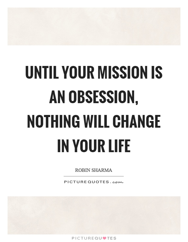 Until your mission is an obsession, nothing will change in your life Picture Quote #1