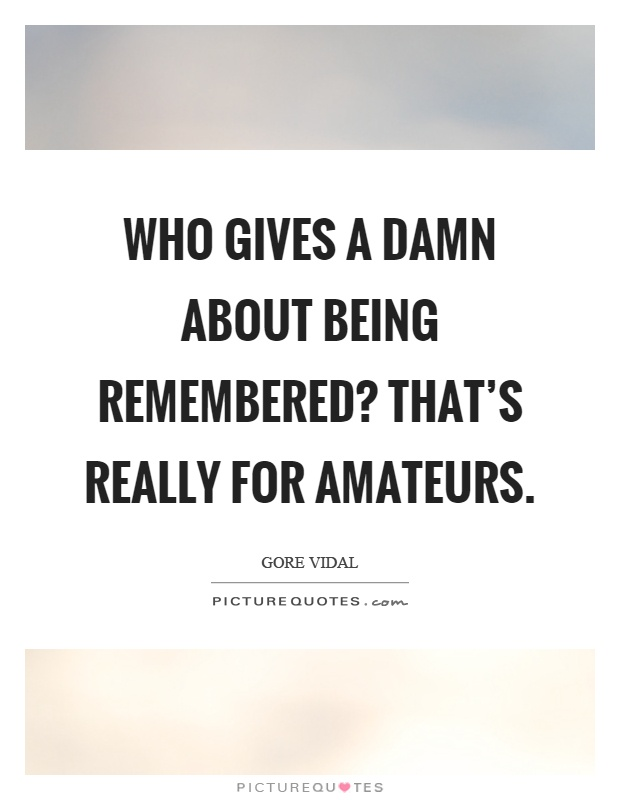 Who gives a damn about being remembered? That's really for amateurs Picture Quote #1