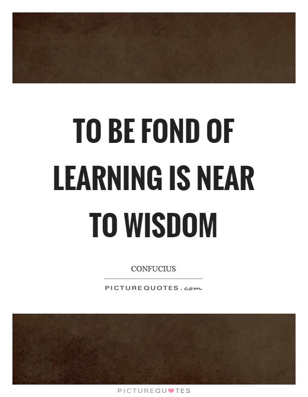 To be fond of learning is near to wisdom Picture Quote #1