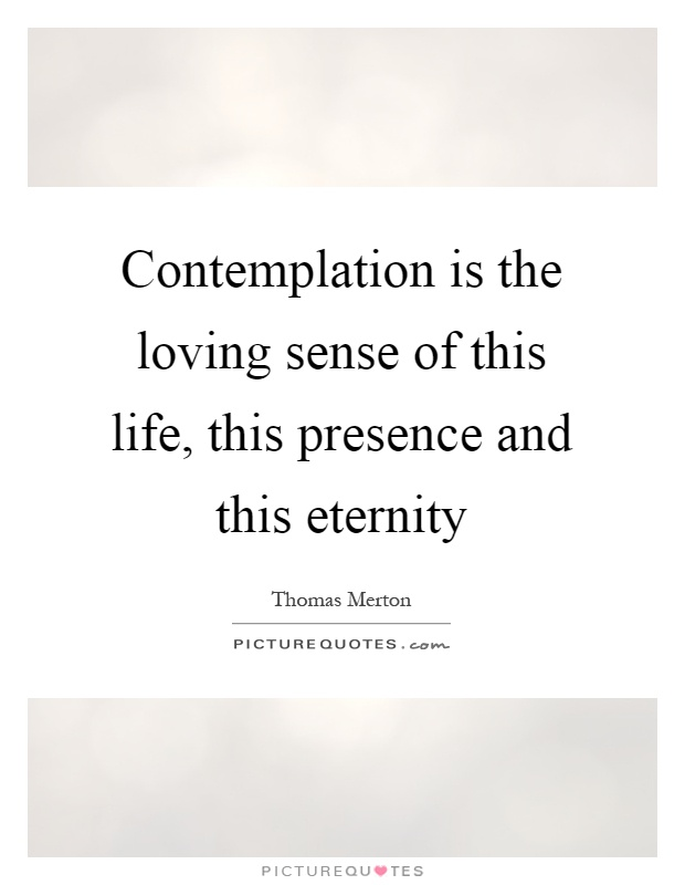 Contemplation is the loving sense of this life, this presence and this eternity Picture Quote #1