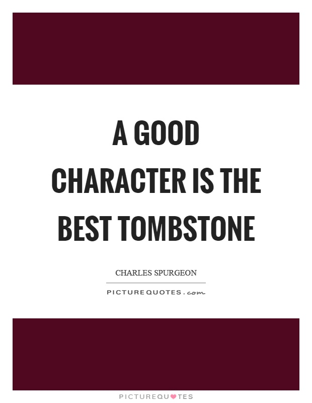 A good character is the best tombstone Picture Quote #1