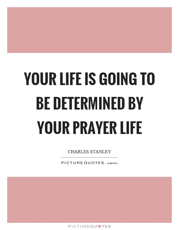 Your life is going to be determined by your prayer life Picture Quote #1