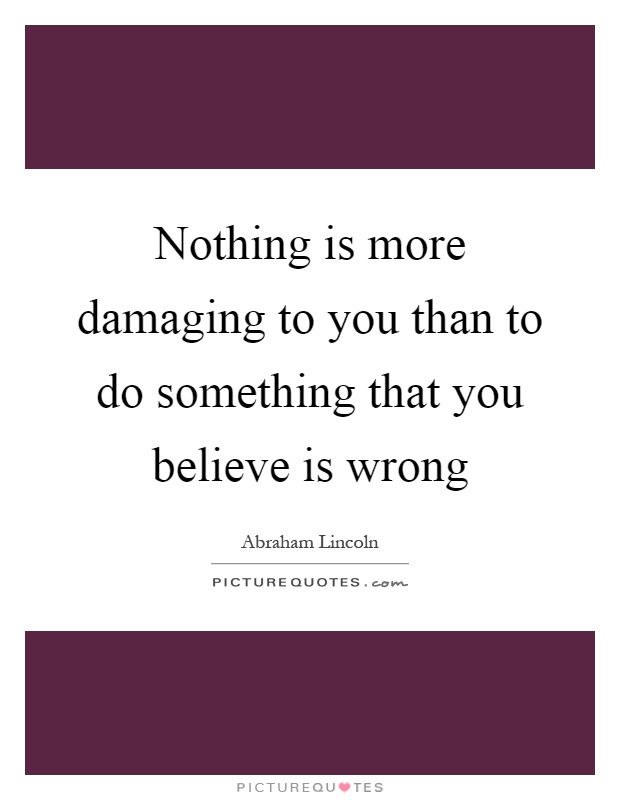 Nothing is more damaging to you than to do something that you believe is wrong Picture Quote #1