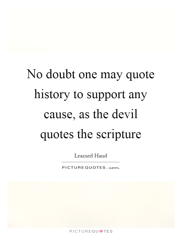 No doubt one may quote history to support any cause, as the devil quotes the scripture Picture Quote #1