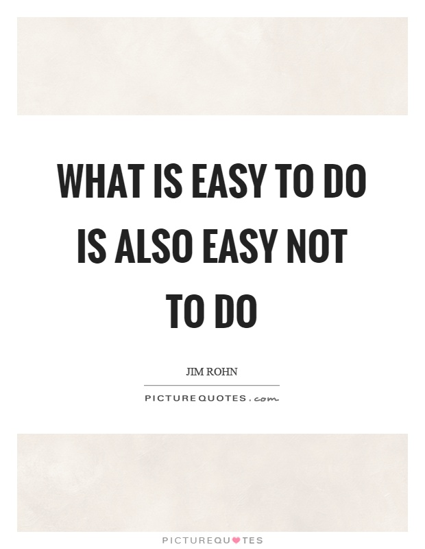 What is easy to do is also easy not to do Picture Quote #1