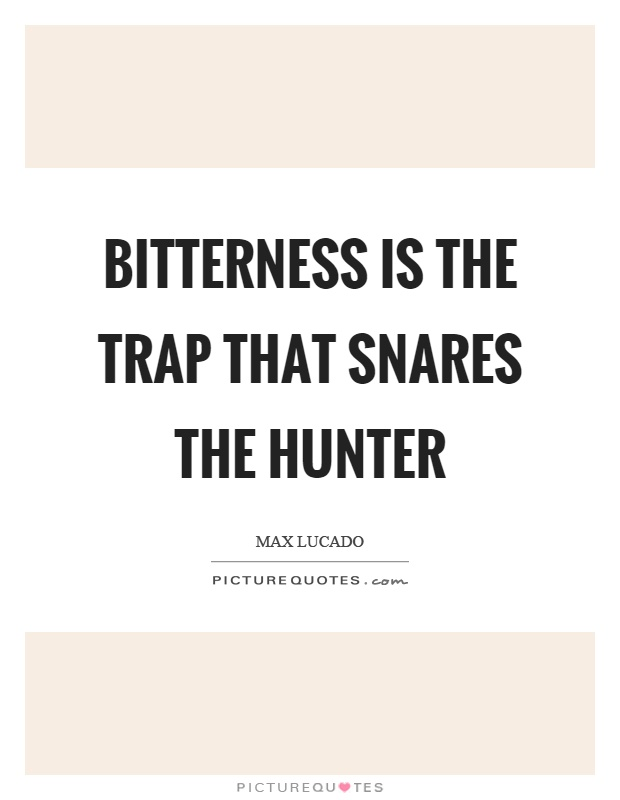Bitterness is the trap that snares the hunter Picture Quote #1