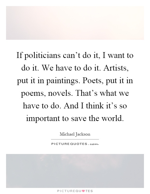 If politicians can't do it, I want to do it. We have to do it. Artists, put it in paintings. Poets, put it in poems, novels. That's what we have to do. And I think it's so important to save the world Picture Quote #1