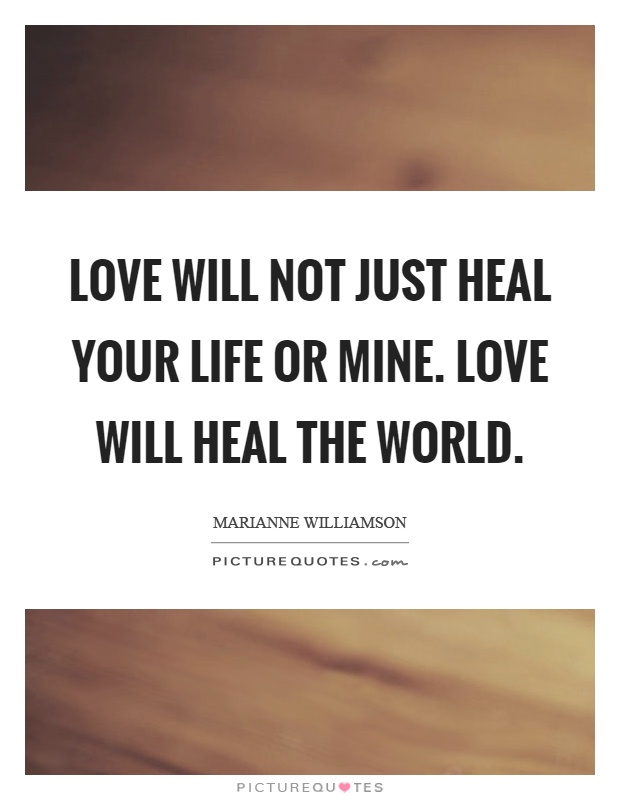 Love will not just heal your life or mine. Love will heal the world Picture Quote #1