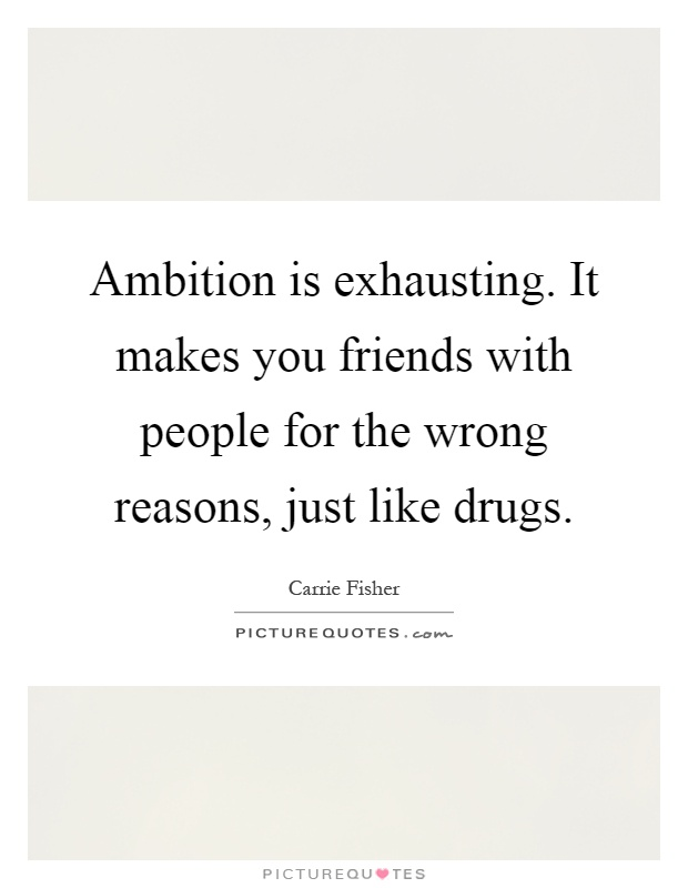 Ambition is exhausting. It makes you friends with people for the wrong reasons, just like drugs Picture Quote #1