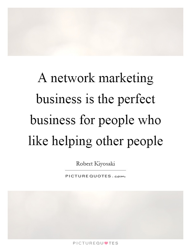 A network marketing business is the perfect business for people who like helping other people Picture Quote #1