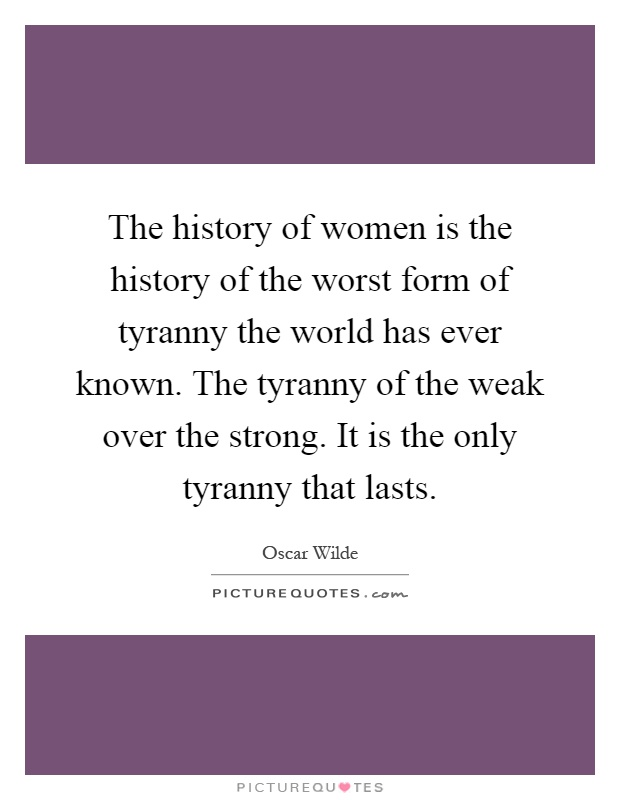 The history of women is the history of the worst form of tyranny the world has ever known. The tyranny of the weak over the strong. It is the only tyranny that lasts Picture Quote #1