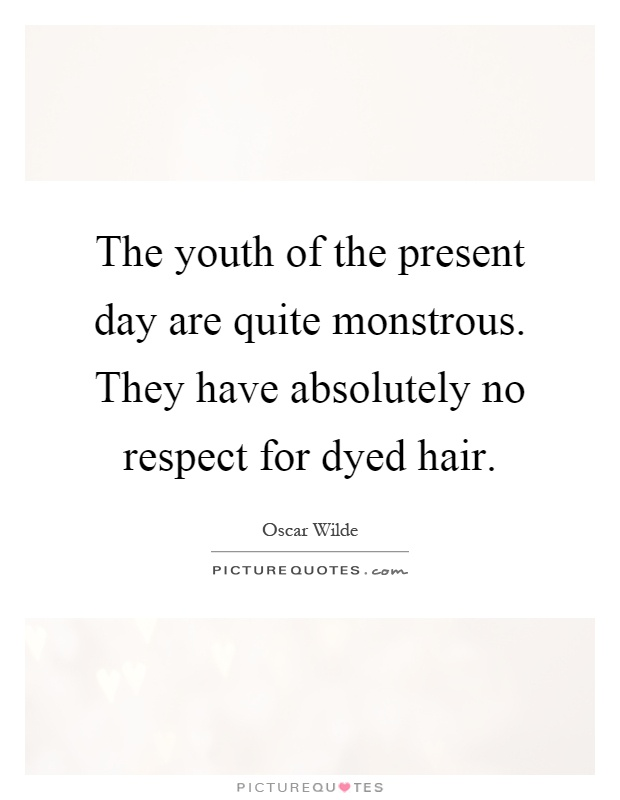 The youth of the present day are quite monstrous. They have absolutely no respect for dyed hair Picture Quote #1