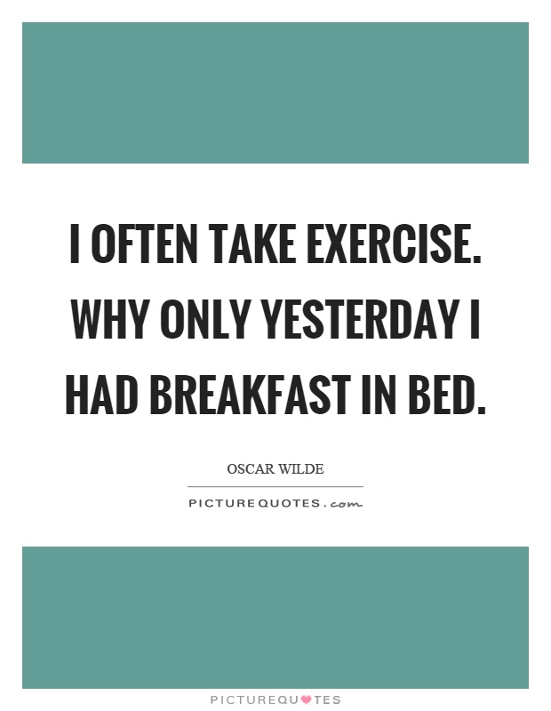 I often take exercise. Why only yesterday I had breakfast in bed Picture Quote #1