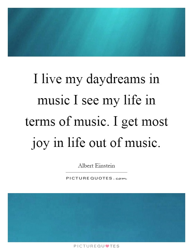 I live my daydreams in music I see my life in terms of music. I get most joy in life out of music Picture Quote #1