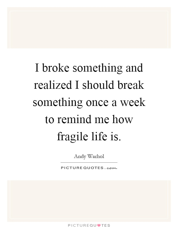 I broke something and realized I should break something once a week to remind me how fragile life is Picture Quote #1
