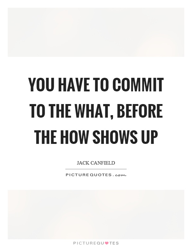 You have to commit to the what, before the how shows up Picture Quote #1
