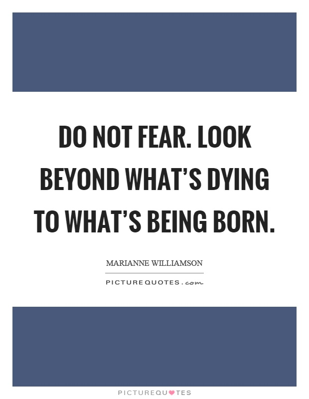 Do not fear. Look beyond what's dying to what's being born Picture Quote #1
