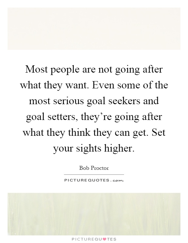 Most people are not going after what they want. Even some of the most serious goal seekers and goal setters, they're going after what they think they can get. Set your sights higher Picture Quote #1