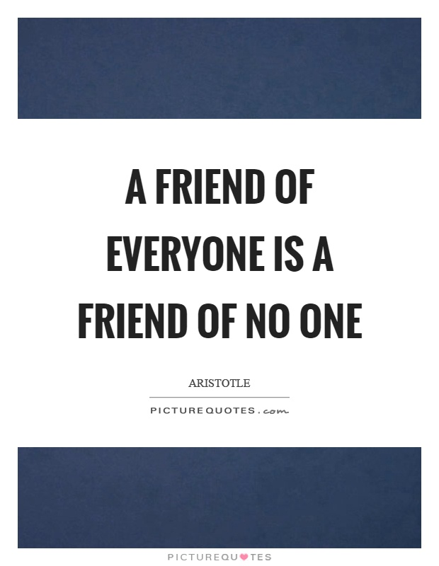 A friend of everyone is a friend of no one Picture Quote #1
