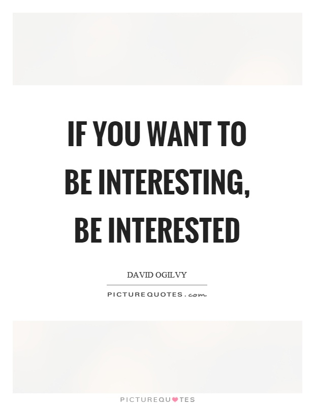 If you want to be interesting, be interested Picture Quote #1