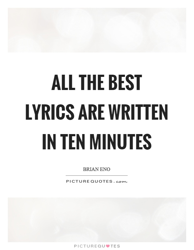 All the best lyrics are written in ten minutes Picture Quote #1