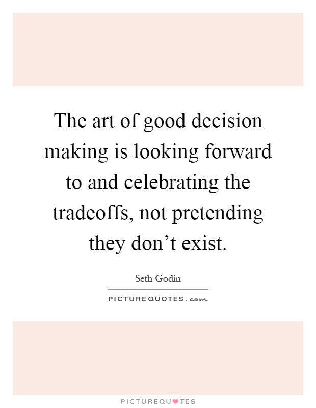 The art of good decision making is looking forward to and celebrating the tradeoffs, not pretending they don't exist Picture Quote #1