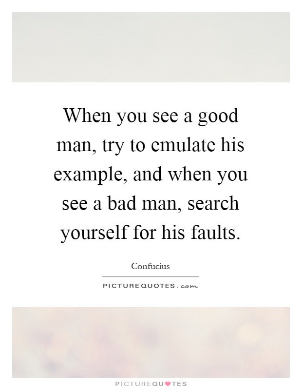 When you see a good man, try to emulate his example, and when you see a bad man, search yourself for his faults Picture Quote #1