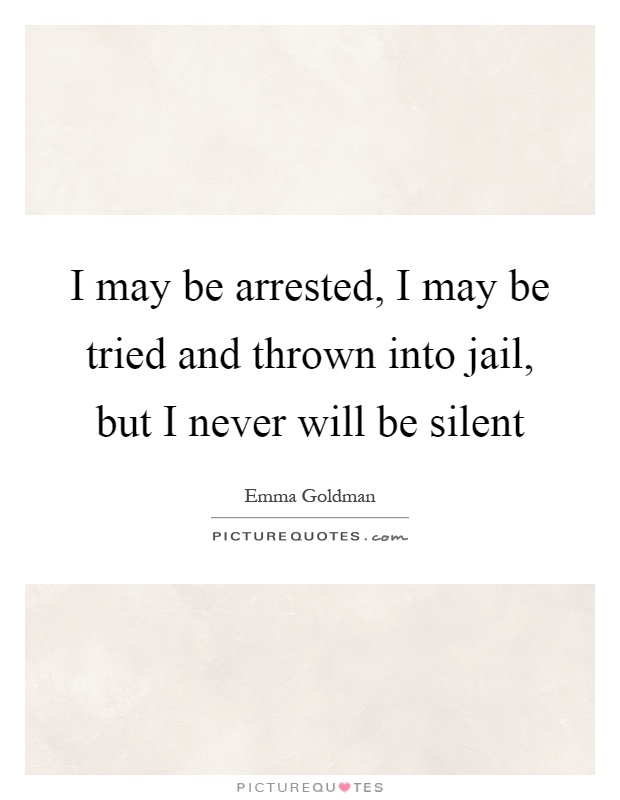 I may be arrested, I may be tried and thrown into jail, but I never will be silent Picture Quote #1