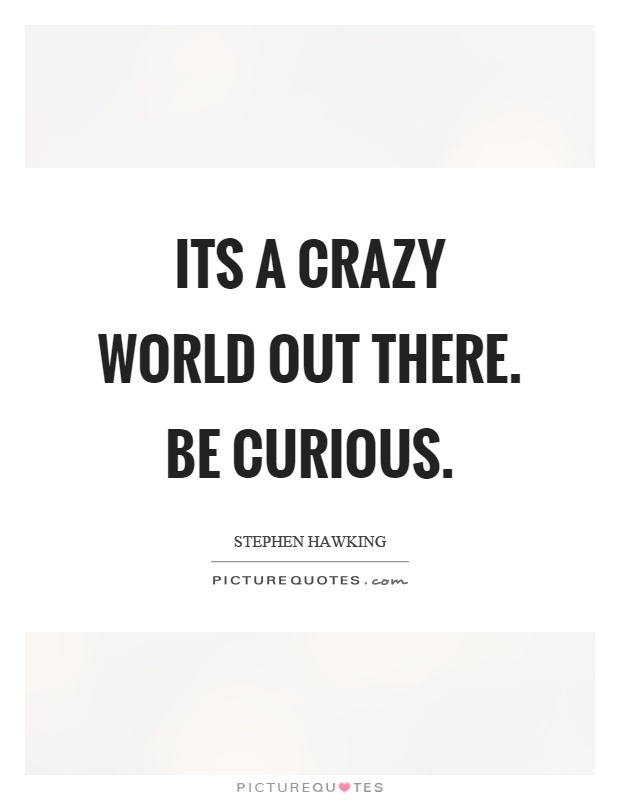 Its a crazy world out there. Be curious Picture Quote #1