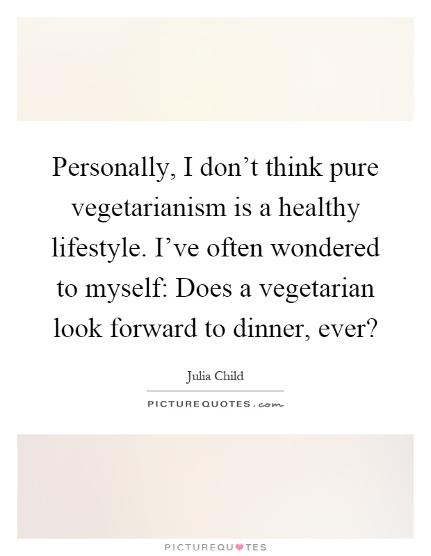 Personally, I don't think pure vegetarianism is a healthy lifestyle. I've often wondered to myself: Does a vegetarian look forward to dinner, ever? Picture Quote #1