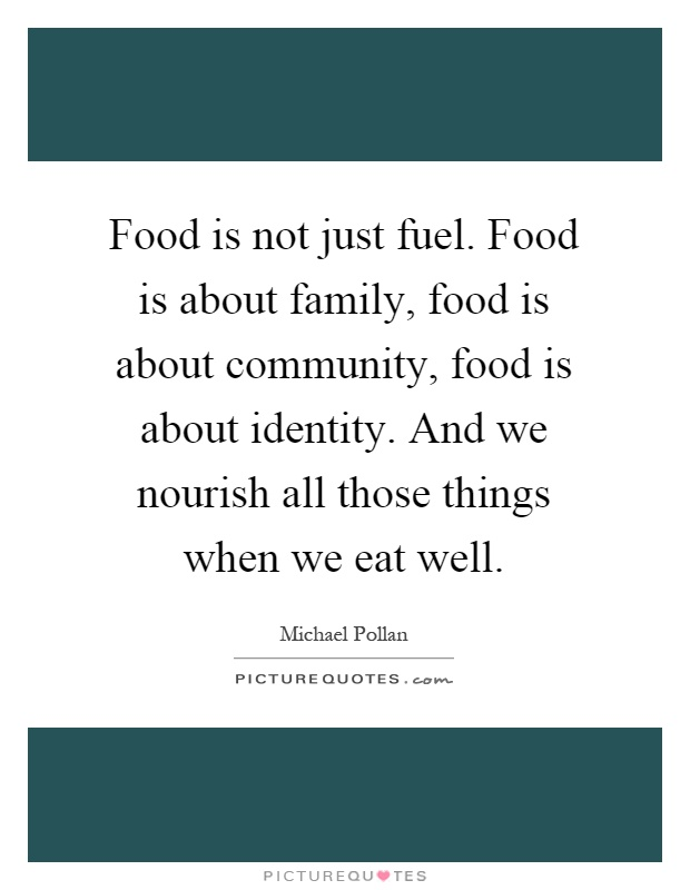 Food is not just fuel. Food is about family, food is about community, food is about identity. And we nourish all those things when we eat well Picture Quote #1