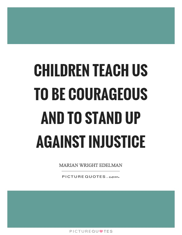 Children teach us to be courageous and to stand up against injustice Picture Quote #1