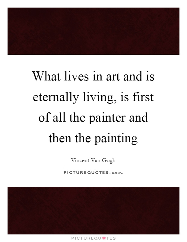 What lives in art and is eternally living, is first of all the painter and then the painting Picture Quote #1