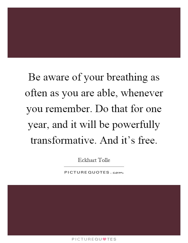 Be aware of your breathing as often as you are able, whenever you remember. Do that for one year, and it will be powerfully transformative. And it's free Picture Quote #1