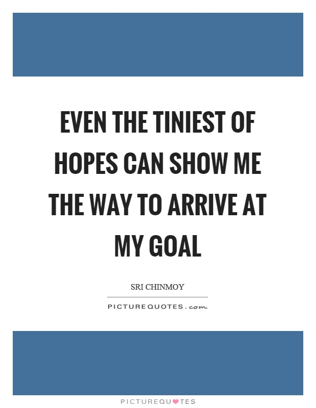 Even the tiniest of hopes can show me the way to arrive at my goal Picture Quote #1