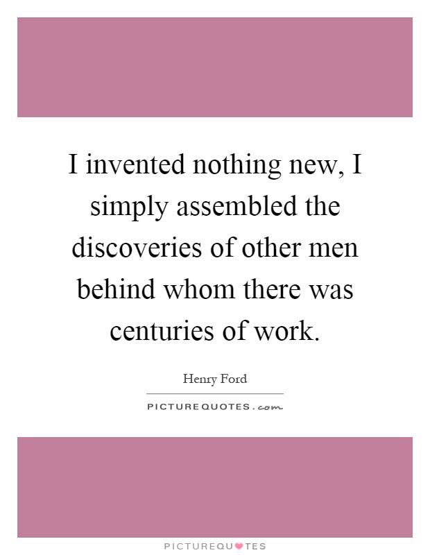I invented nothing new, I simply assembled the discoveries of other men behind whom there was centuries of work Picture Quote #1