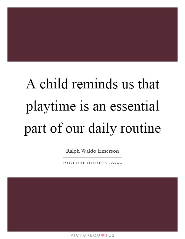 A child reminds us that playtime is an essential part of our daily routine Picture Quote #1