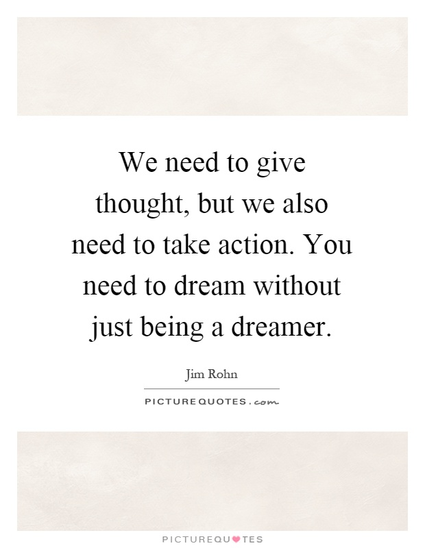 We need to give thought, but we also need to take action. You need to dream without just being a dreamer Picture Quote #1