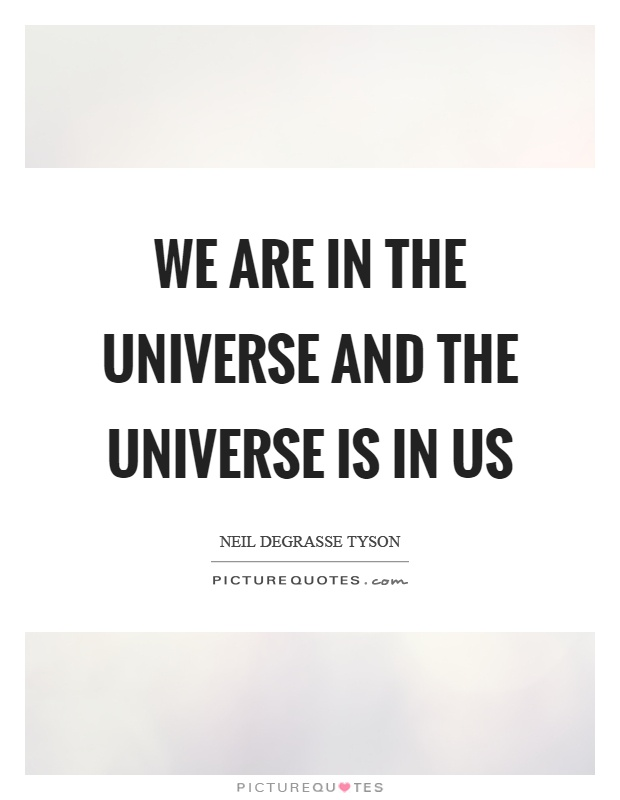 We are in the universe and the universe is in us Picture Quote #1