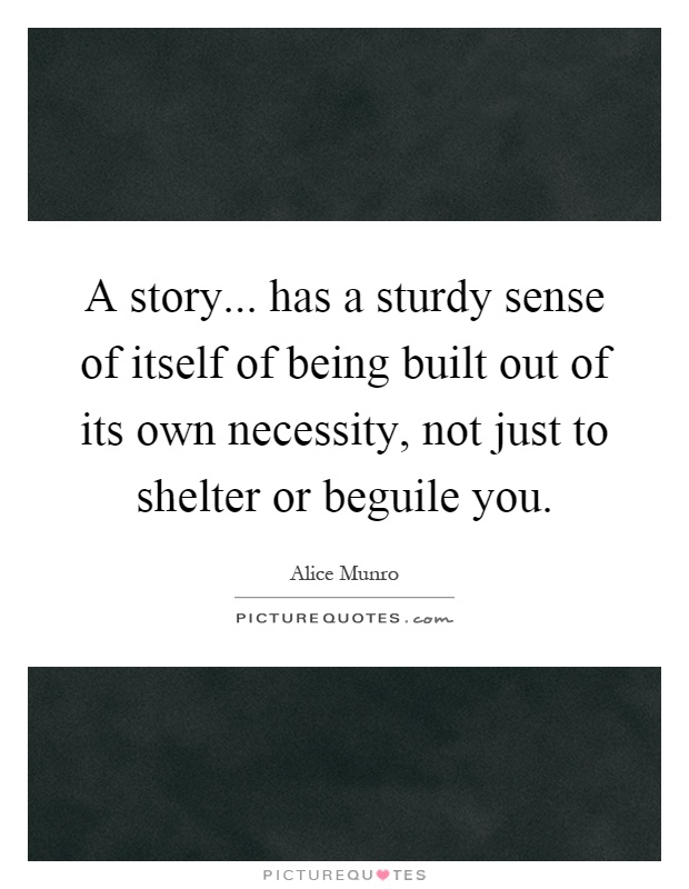 A story... has a sturdy sense of itself of being built out of its own necessity, not just to shelter or beguile you Picture Quote #1