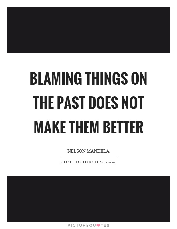 Blaming things on the past does not make them better Picture Quote #1