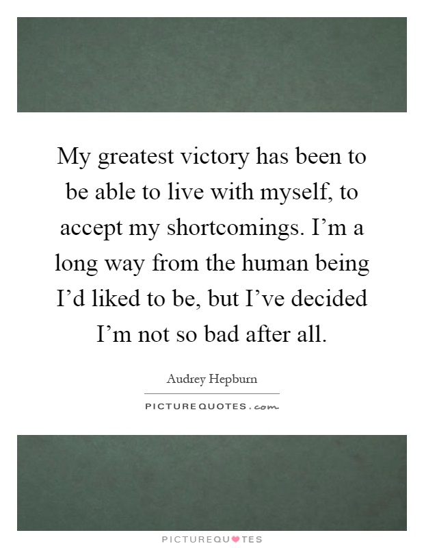 My greatest victory has been to be able to live with myself, to accept my shortcomings. I'm a long way from the human being I'd liked to be, but I've decided I'm not so bad after all Picture Quote #1