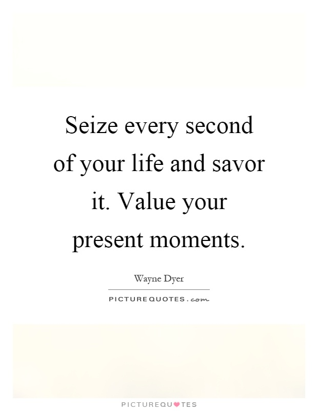 Seize every second of your life and savor it. Value your present moments Picture Quote #1