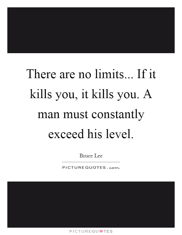 There are no limits... If it kills you, it kills you. A man must constantly exceed his level Picture Quote #1