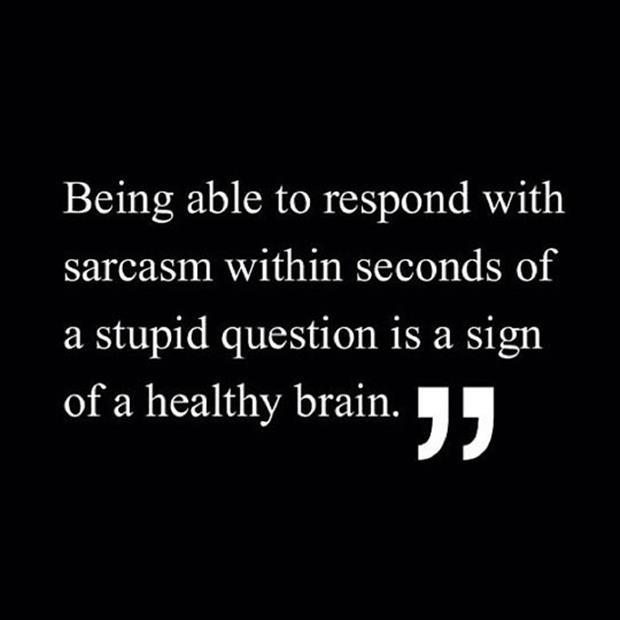 Being able to respond with sarcasm within seconds of a stupid question is a sign of a healthy brain Picture Quote #1