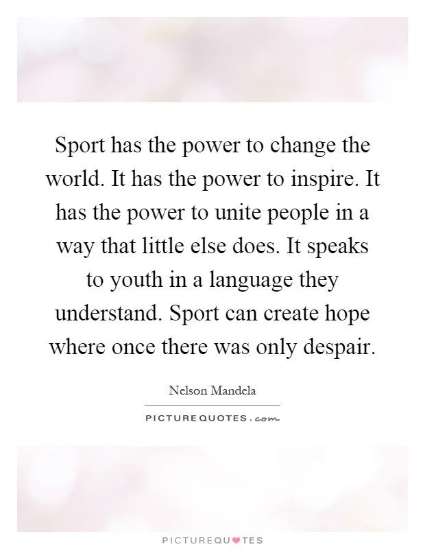 Sport has the power to change the world. It has the power to inspire. It has the power to unite people in a way that little else does. It speaks to youth in a language they understand. Sport can create hope where once there was only despair Picture Quote #1