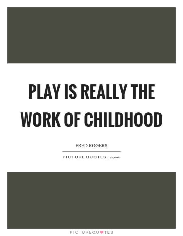 Play is really the work of childhood Picture Quote #1
